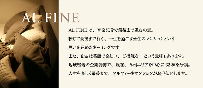 AL FINEは、音楽記号で最後まで進むの意。転じて最後まで行く、 一生を過ごす永住のマンションという思いを込めたネーミングです。 また、fineは英語で楽しい、ご機嫌な、という意味もあります。 地域密着の企業姿勢で、現在、九州エリアを中心に32棟を分譲。 人生を楽しく最後まで、アルフィーネマンションがお手伝いします。
