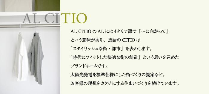 AL CITIOのALにはイタリア語で「〜に向かって」 という意味があり、造語のCITIOは 「スタイリッシュな街・都市」を表わします。 「時代にフィットした快適な街の創造」という思いを込めたブランドネームです。 太陽光発電を標準仕様にした街づくりの提案など、 お客様の理想をカタチにする住まいづくりを続けています。
