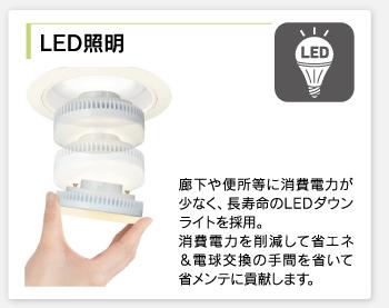 LED照明/廊下や便所等に消費電力が少なく、長寿命のLEDダウンライトを採用。消費電力を削減して省エネ&電球交換の手間を省いて省メンテに貢献します。