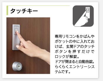 タッチキー/専用リモコンをかばんやポケットの中に入れておけば、玄関ドアのタッチボタンを押すだけでロックが解錠。ドアが閉まると自動施錠。らくらくエントリーシステムです。